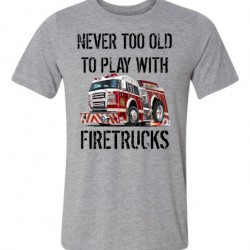 Never Too Old To Play With Firetrucks